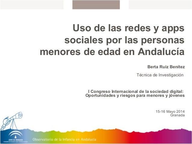 Uso de las redes y apps sociales por las personas menores de edad en Andalucía Berta Ruiz Benítez Técnica de Investigación...