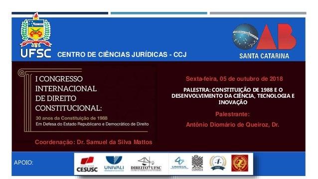 CENTRO DE CIÊNCIAS JURÍDICAS - CCJ APOIO: PALESTRA: CONSTITUIÇÃO DE 1988 E O DESENVOLVIMENTO DA CIÊNCIA, TECNOLOGIA E INOV...
