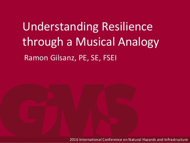 2016 International Conference on Natural Hazards and Infrastructure Understanding Resilience through a Musical Analogy Ram...