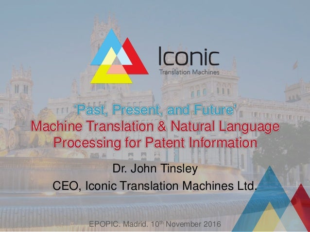 'Past, Present, and Future' Machine Translation & Natural Language Processing for Patent Information Dr. John Tinsley CEO,...
