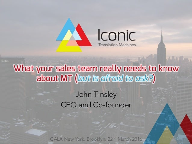 What your sales team really needs to know about MT (but is afraid to ask?)  John Tinsley CEO and Co-founder GALA New York....