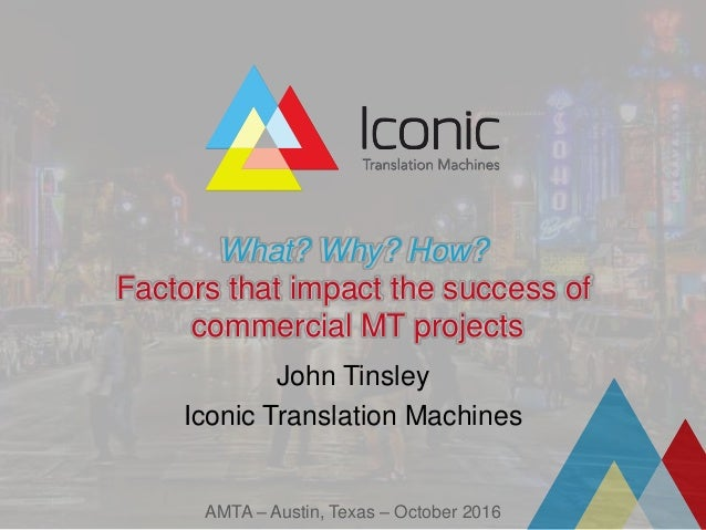 What? Why? How? Factors that impact the success of commercial MT projects John Tinsley Iconic Translation Machines AMTA – ...