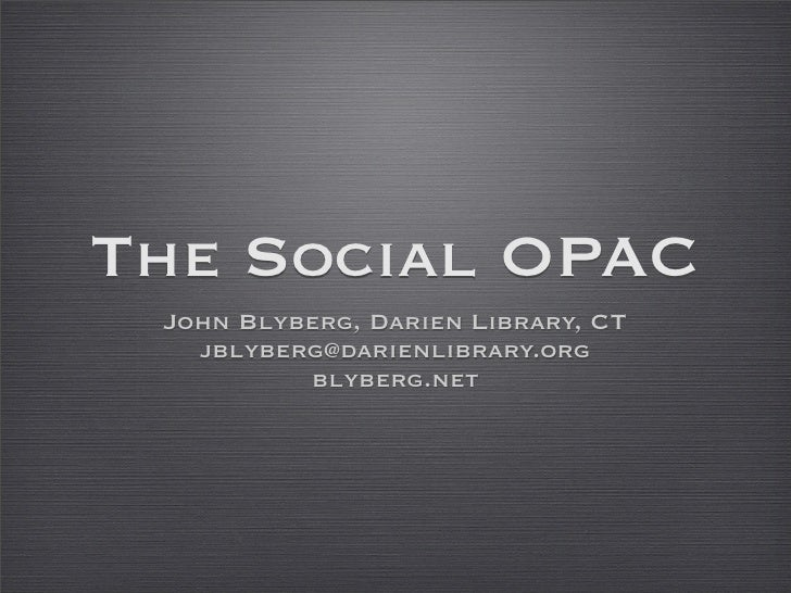 The Social OPAC  John Blyberg, Darien Library, CT    jblyberg@darienlibrary.org           blyberg.net