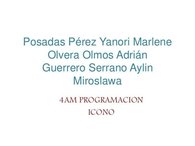 Posadas Pérez Yanori Marlene Olvera Olmos Adrián Guerrero Serrano Aylin Miroslawa 4AM PROGRAMACION ICONO