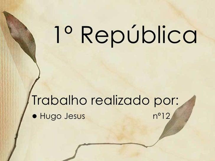 1º República Trabalho realizado por: ●  Hugo Jesus  nº12