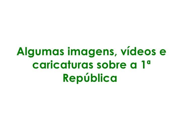 Algumas imagens, vídeos e caricaturas sobre a 1ª República
