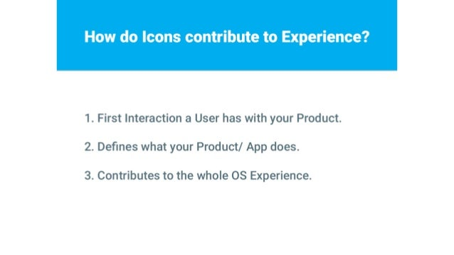 How do Icons contribute to Experience?      1. First Interaction a User has with your Product.  2. Defines what your Produc...