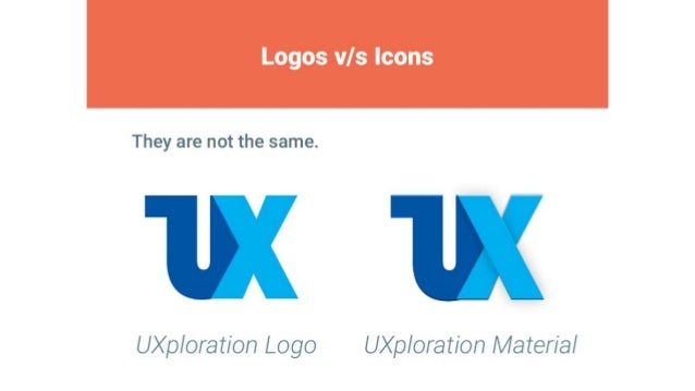 Logos v/ s Icons     They are not the same.      UXploration Logo UXp/ oration Material