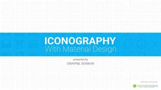 ICONOGRAPHY With Material Design  presented by SWAPNIL BORKAR  G T%s. !2.v. ed. ..$.9.v. §i: .!, :Jn9