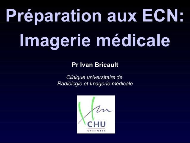 Pr Ivan Bricault Clinique universitaire de Radiologie et Imagerie médicale Préparation aux ECN: Imagerie médicale