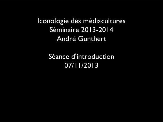 Iconologie des médiacultures Séminaire 2013-2014 André Gunthert Séance d'introduction 07/11/2013