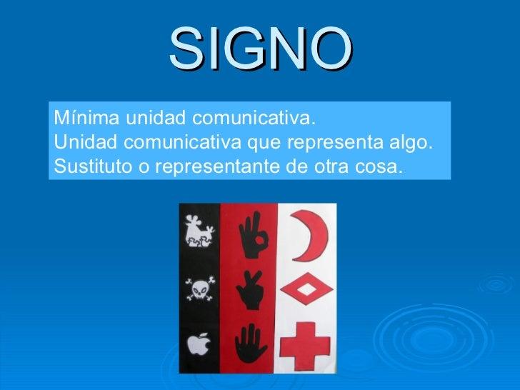 SIGNO Mínima unidad comunicativa. Unidad comunicativa que representa algo. Sustituto o representante de otra cosa.
