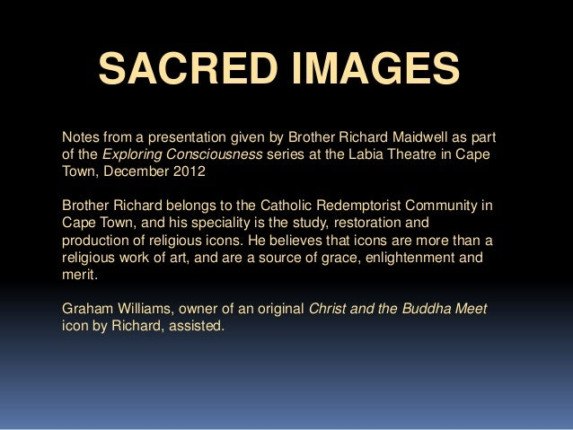 SACRED IMAGES Notes from a presentation given by Brother Richard Maidwell as part of the Exploring Consciousness series at...
