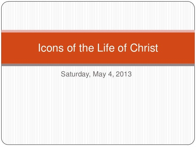 Saturday, May 4, 2013 Icons of the Life of Christ