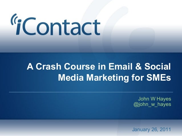 A Crash Course in Email & Social Media Marketing for SMEs John W Hayes @john_w_hayes January 26, 2011