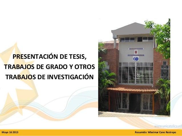 PRESENTACIÓN DE TESIS, TRABAJOS DE GRADO Y OTROS TRABAJOS DE INVESTIGACIÓN Mayo 16 2013 Resumido Wbeimar Cano Restrepo