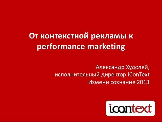 От контекстной рекламы кperformance marketingАлександр Худолей,исполнительный директор iConTextИзмени сознание 2013