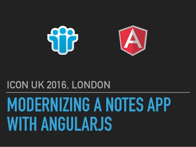 MODERNIZING A NOTES APP WITH ANGULARJS ICON UK 2016, LONDON