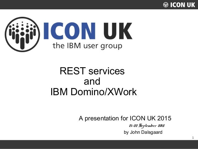 1 UKLUG 2012 – Cardiff, Wales REST services and IBM Domino/XWork A presentation for ICON UK 2015 21-22 September 2015 by J...