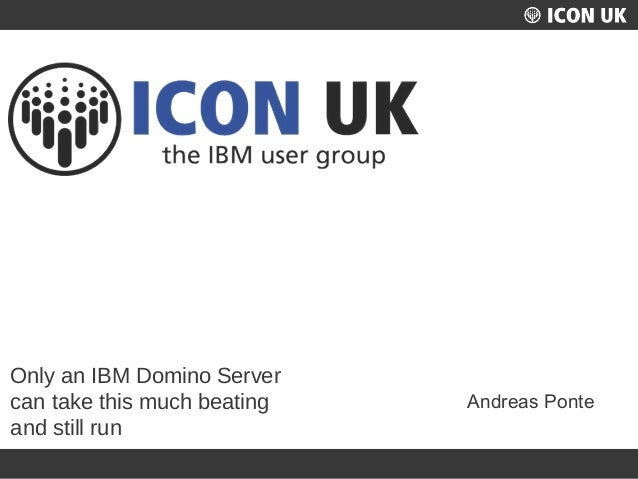 UKLUG 2012 – Cardiff, Wales Only an IBM Domino Server can take this much beating and still run Andreas Ponte
