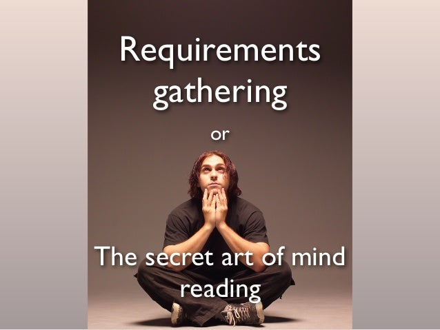 Requirements gathering The secret art of mind reading or