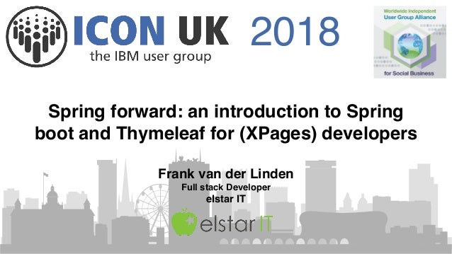 2018 Spring forward: an introduction to Spring boot and Thymeleaf for (XPages) developers Frank van der Linden Full stack ...