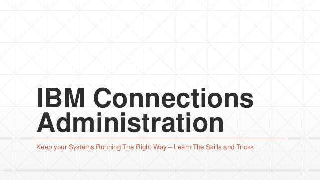 IBM Connections Administration Keep your Systems Running The Right Way – Learn The Skills and Tricks