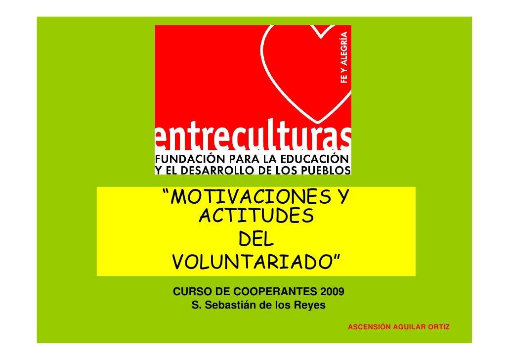 """""""MOTIVACIONES Y    ACTITUDES       DEL  VOLUNTARIADO"""" CURSO DE COOPERANTES 2009   S. Sebastián de los Reyes               ..."""