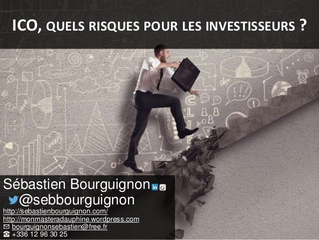 ICO, QUELS RISQUES POUR LES INVESTISSEURS ? Sébastien Bourguignon @sebbourguignon http://sebastienbourguignon.com/ http://...