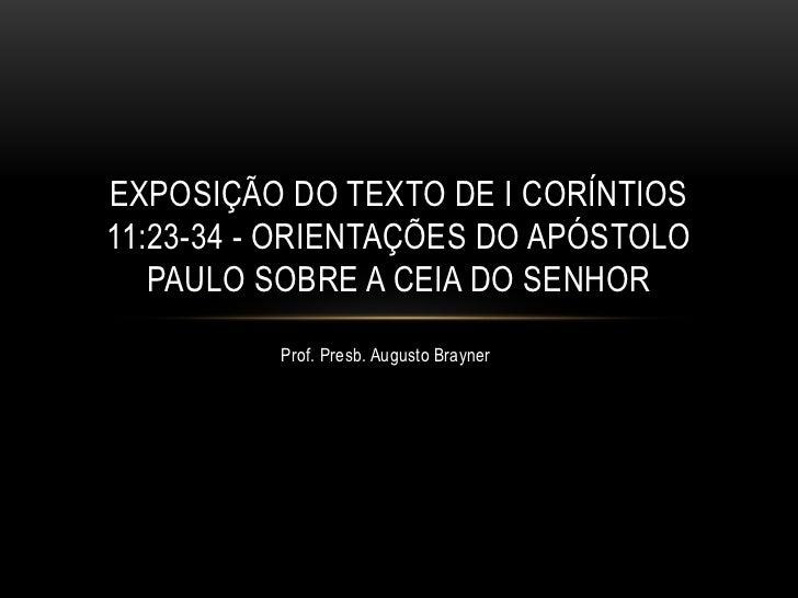 EXPOSIÇÃO DO TEXTO DE I CORÍNTIOS11:23-34 - ORIENTAÇÕES DO APÓSTOLO   PAULO SOBRE A CEIA DO SENHOR          Prof. Presb. A...