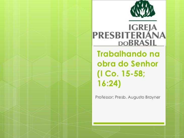 Trabalhando naobra do Senhor(I Co. 15-58;16:24)Professor: Presb. Augusto Brayner