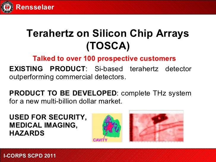 Terahertz on Silicon Chip Arrays (TOSCA) Rensselaer I-CORPS SCPD 2011 EXISTING PRODUCT : Si-based terahertz detector outpe...