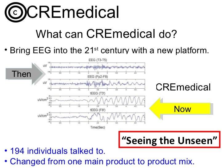 What can  CREmedical   do?   <ul><li>Bring EEG into the 21 st  century with a new platform. </li></ul><ul><li>194 individu...