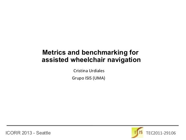 ICORR 2013 - Seattle TEC2011-29106 Cristina Urdiales Metrics and benchmarking for assisted wheelchair navigation Grupo ISI...