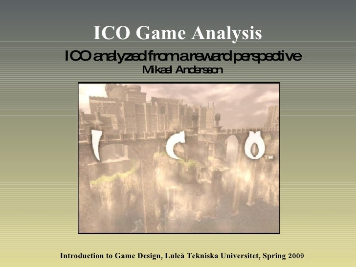 ICO Game Analysis ICO analyzed from a reward perspective Mikael Andersson Introduction to Game Design, Luleå Tekniska Univ...