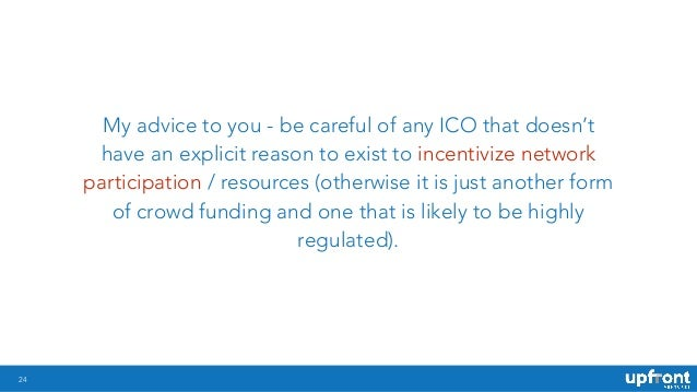 !24 My advice to you - be careful of any ICO that doesn't have an explicit reason to exist to incentivize network particip...