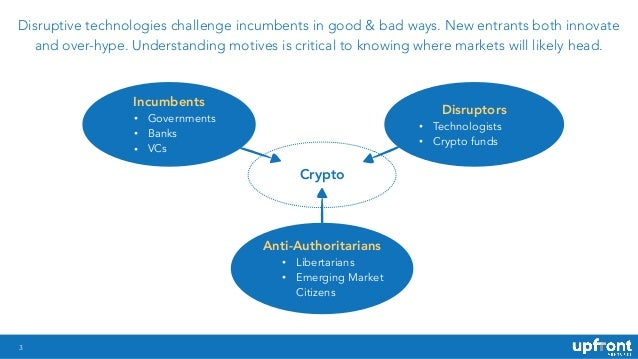 Anti-Authoritarians • Libertarians • Emerging Market Citizens !3 Disruptive technologies challenge incumbents in good & ba...