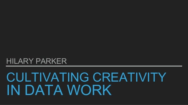 CULTIVATING CREATIVITY IN DATA WORK HILARY PARKER