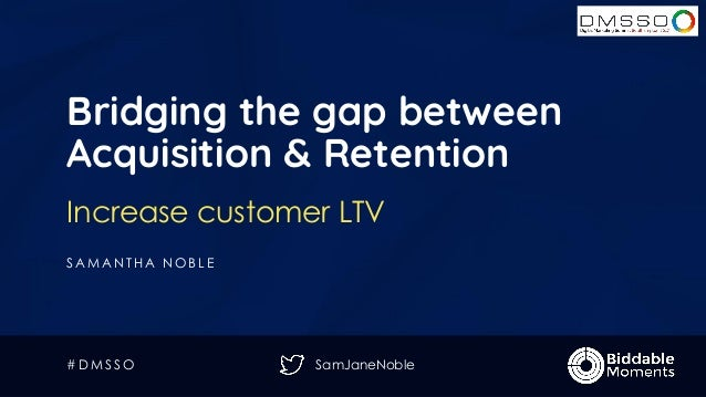 SamJaneNoble Bridging the gap between Acquisition & Retention Increase customer LTV S A M A N T H A N O B L E # D M S S O