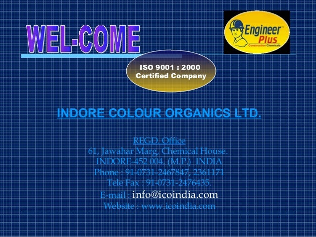 INDORE COLOUR ORGANICS LTD. REGD. Office 61, Jawahar Marg, Chemical House. INDORE-452 004. (M.P.) INDIA Phone : 91-0731-24...
