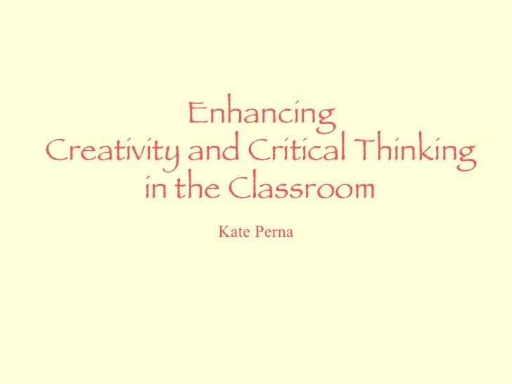 Enhancing Creativity and Critical Thinking in the Classroom Kate Perna