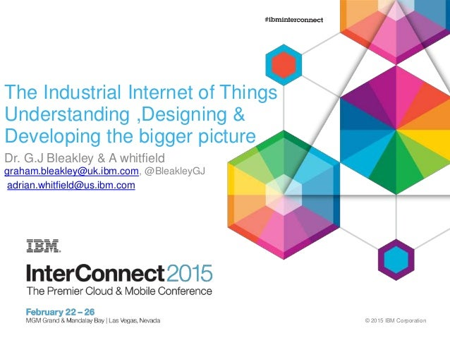 © 2015 IBM Corporation The Industrial Internet of Things Understanding ,Designing & Developing the bigger picture Dr. G.J ...