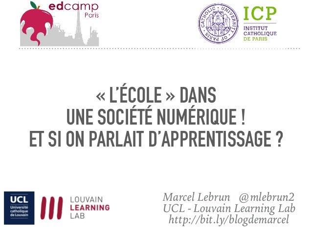 «L'ÉCOLE» DANS UNE SOCIÉTÉ NUMÉRIQUE ! ET SI ON PARLAIT D'APPRENTISSAGE ? Marcel Lebrun @mlebrun2 UCL - Louvain Learning...