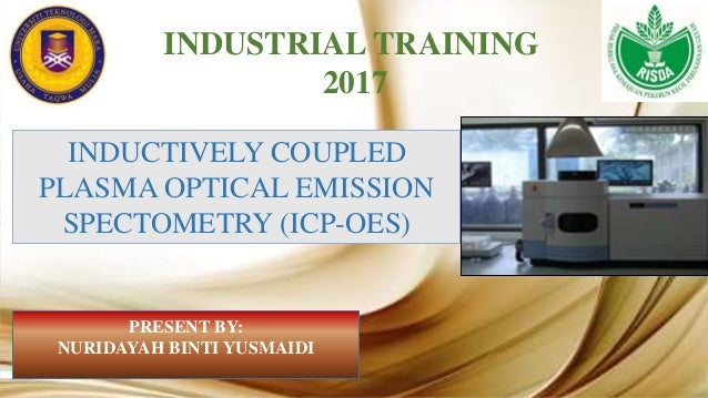 INDUSTRIAL TRAINING 2017 INDUCTIVELY COUPLED PLASMA OPTICAL EMISSION SPECTOMETRY (ICP-OES) PRESENT BY: NURIDAYAH BINTI YUS...