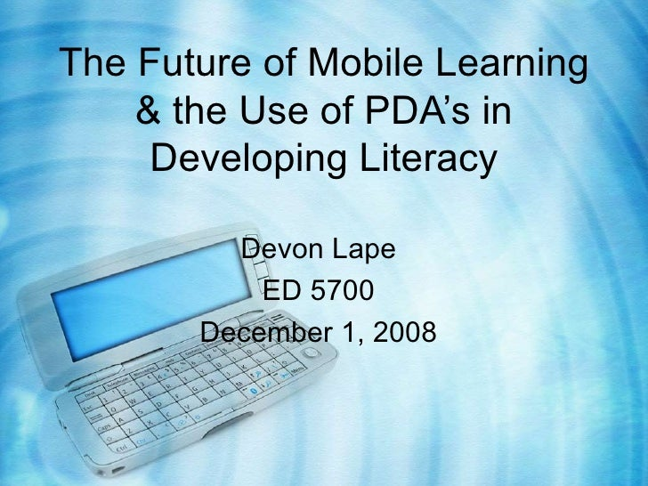 The Future of Mobile Learning & the Use of PDA's in Developing Literacy Devon Lape ED 5700 December 1, 2008