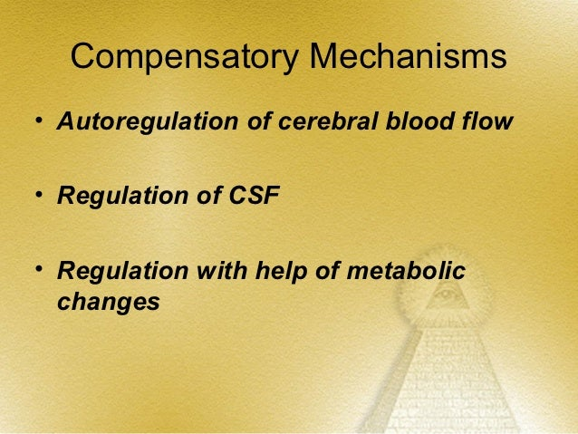 Compensatory Mechanisms• Autoregulation of cerebral blood flow• Regulation of CSF• Regulation with help of metabolic  chan...