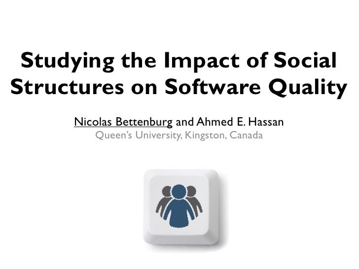 Studying the Impact of Social Structures on Software Quality      Nicolas Bettenburg and Ahmed E. Hassan         Queen's U...