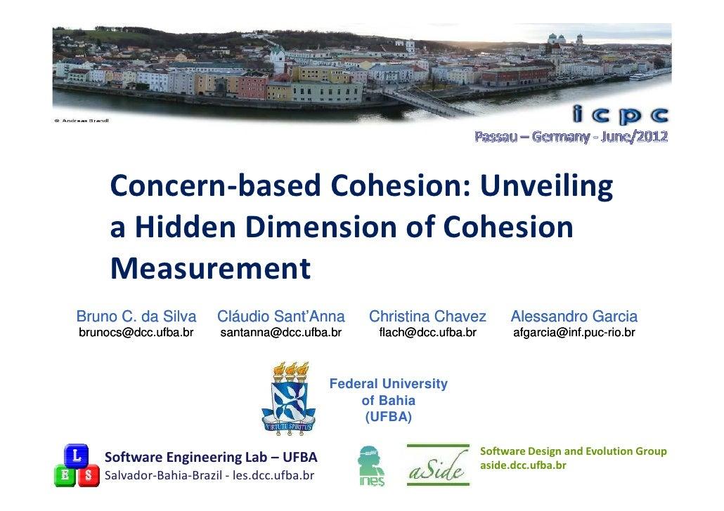 Concern-based Cohesion: Unveiling     a Hidden Dimension of Cohesion     MeasurementBruno C. da Silva       Cláudio Sant'A...