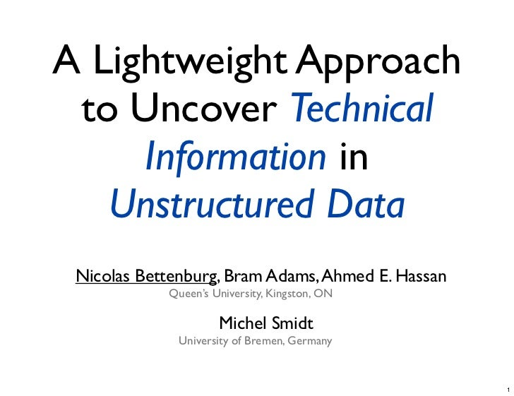 A Lightweight Approach to Uncover Technical     Information in   Unstructured Data Nicolas Bettenburg, Bram Adams, Ahmed E...