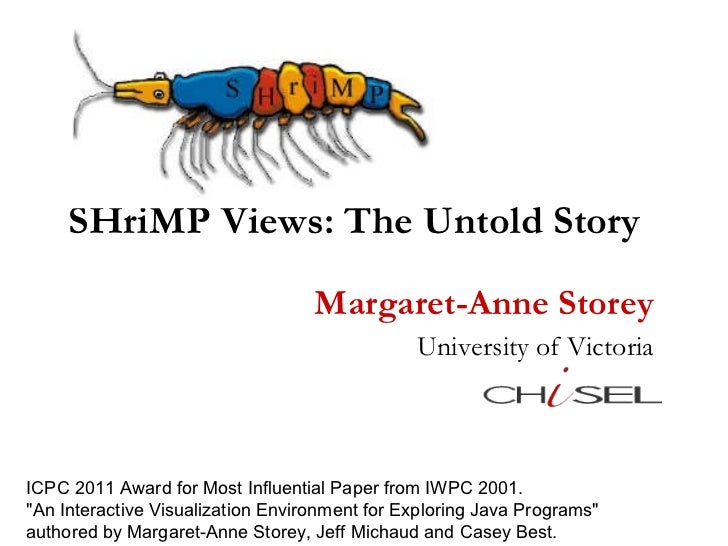 SHriMP Views: The Untold Story Margaret-Anne Storey University of Victoria ICPC 2011 Award for Most Influential Paper from...